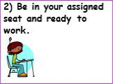 2) Be in your assigned seat and ready to work.
