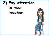 3) Pay attention to your teacher.
