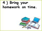 4 ) Bring your homework on time.