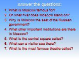 Answer the questions: What is Moscow famous for? On what river does Moscow stand on? Why is Moscow the seat of the Russian government? What other important institutions are there in Moscow? What is the central square called? What can a visitor see there? What is the most famous theatre called?