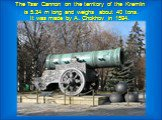 The Tsar Cannon on the territory of the Kremlin is 5.34 m long and weighs about 40 tons. It was made by A. Chokhov in 1594.