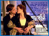 But it is the love between the unhappy Rose and the sanguine, openhearted Jack that occupies stage center. Is it the great love story Cameron so desperately wanted to make? Not quite. Visually, his lovers are an odd match: next to DiCaprio's boyish beauty, Kate Winslet looks womanly. And once the di