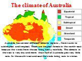 The climate of Australia. Australia has several different climatic regions , from warm to subtropical and tropical. There are tropical forests in the north- east because the winds from the sea bring heavy rainfalls. The climate in the west is very dry and more than half of Australia gets very little