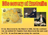 Discovery of Australia. It was discovered by the Dutch in 1606, but the continent was not settled till Captain Cook discovered the east coast in 1770. It was first used as colony for convicts.