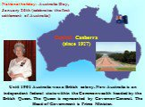 Until 1901 Australia was a British colony. Now Australia is an independent federal state within the Commonwealth headed by the British Queen. The Queen is represented by Governor General. The Head of Government is Prime Minister. Capital: Canberra (since 1927). National holiday: Australia Day, Janua