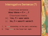 Interrogative Sentence (?). Cтруктура вопроса Was/ Were + П + …? Cтруктура ответа (+) Yes, П + was/ were. (-) No, П + wasn't/ weren't. It was interesting at the party yesterday. 2. They were in the forest last night.