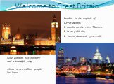 Welcome to Great Britain. London is the capital of Great Britain. It stands on the river Thames. It is very old city . It is two thousand years old. Now London is a big port and a beautiful city. About seven million people live here.