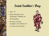 Saint Swithin's Day. July 15 Saint Swithin was England's Bishop of Winchester. 40 days of bad weather will follow if it rains on this day.