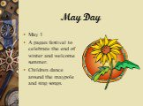 May Day. May 1 A pagan festival to celebrate the end of winter and welcome summer. Children dance around the maypole and sing songs.