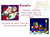 Christmas carols are special songs which are sung during а Christmas season. The songs are about Jesus and the time when he was born.