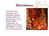 Christmas. Christmas Day , December 25, is probably the most popular holiday in Great Britain. It is a family holiday. Traditionally all relatives and friends get together and give each other presents.