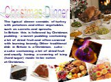 Christmas Dinner. The typical dinner consists of turkey with potatoes and other vegetables such as carrots and sprouts. In Britain this is followed by Christmas pudding - a sweet pudding containing a lot of dried fruit and often covered with burning brandy. Other traditional dish in Britain is a Chr