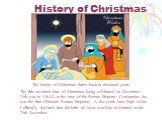 History of Christmas. The history of Christmas dates back to thousand years. The first recorded date of Christmas being celebrated on December 25th was in 336AD in the time of the Roman Emperor Constantine (he was the first Christian Roman Emperor). A few years later Pope Julius I officially declare