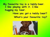 My favourite toy is a teddy bear. I like playing with it. I like hugging my bear. Have you got a teddy bear? What's your favourite toy?