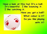 Have a look at this toy! It's a ball. It's beautiful. I like bouncing it. I like catching it. Have you got a ball? What colour is it? Do you like playing with it?