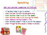 Speaking. Ask your partner questions to find out: if he/she likes to go to school; what his/her favourite subjects are; what he/she likes to do at the lesson; what he/she likes to do during the break; what lessons he/she doesn't like; what he/she doesn't like to do at the lesson; what things he/she