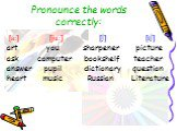 Pronounce the words correctly: [a:] [ju:] [∫] [t∫] art you sharpener picture ask computer bookshelf teacher answer pupil dictionary question heart music Russian Literature