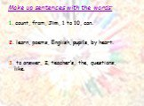 Make up sentences with the words: 1. count, from, Jim, 1 to 10, can. 2. learn, poems, English, pupils, by heart. 3. to answer, I, teacher's, the, questions, like.
