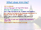 What does Ann like? Ann is eleven. Ann is the pupil of the fifth form. She has five lessons a day. Ann likes Mathematics, Russian and History. Ann learns Mathematics because she wants to be as clever as her granny. She likes to draw people at the lesson of English. Ann likes to ask and answer the te