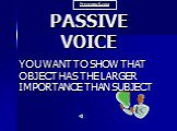 PASSIVE VOICE. YOU WANT TO SHOW THAT OBJECT HAS THE LARGER IMPORTANCE THAN SUBJECT