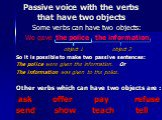 Passive voice with the verbs that have two objects. Some verbs can have two objects: We gave the police the information. object 1 object 2 So it is possible to make two passive sentences: The police were given the information. Or The information was given to the police. Other verbs which can have tw