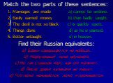 Match the two parts of these sentences: 1. Marriages are made a) cannot be undone. 2. Easily earned money b) than badly taught. 3. The devil is not so black c) is quickly spent. 4. Things done d) as he is painted. 5. Better untaught e) in heaven. Find their Russian equivalents: a) Браки совершаются