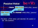 Passive Voice be+V3. Somebody cleans every day. (active) subject is cleaned every day. (passive) The object of the active verb becomes the subject in the new sentence. this room object This room subject