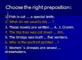 Choose the right preposition: 1. Fish is cut … a special knife. 2. What do we usually dig … ? 3. These novels are written … A. J. Cronin. 4. The big tree was cut down … Jim. 5. The bridge was built … five workers. 6. Who is the portrait painted …? 7. Women`s dresses are sewed … dressmakers.