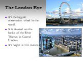The London Eye. It's the biggest observation wheel in the world. It is situated on the banks of the River Thames in Central London It's height is 135 meters.