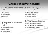 Choose the right variant: 1) The Tower of London is: a) a prison b) a museum c) a shop 2) Big Ben is the name of: a) the clock tower b) the palace c) the church. 3) Which bridge is in London? a) Brooklyn Bridge b) Tower Bridge c) Boston Bridge 4) The Queen lives in: a) the Tower of London b) the Hou