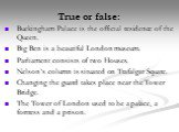True or false: Buckingham Palace is the official residence of the Queen. Big Ben is a beautiful London museum. Parliament consists of two Houses. Nelson's column is situated on Trafalgar Square. Changing the guard takes place near the Tower Bridge. The Tower of London used to be a palace, a fortress