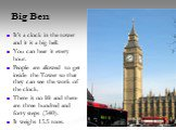 Big Ben. It's a clock in the tower and it is a big bell. You can hear it every hour. People are allowed to get inside the Tower so that they can see the work of the clock. There is no lift and there are three hundred and forty steps (340). It weighs 13.5 tons.