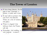 The Tower of London. It has a long history. In the past it was a fortress, a prison, a castle and a zoo. It was built to protect the city from the enemies. There are a lot of ravens at this place. There is a legend that without them the Tower will fall. Nowadays this building is a very popular museu