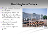 Buckingham Palace. It's the London home of the Queen. Buckingham Palace was built for John, first Duke of Buckingham, between 1702 and 1705. Changing the guards takes place there. The palace is open to public.