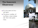 The Greenwich Observatory. It is the centre of time and space. The prime meridian of the Earth, which divides east from west passes there.