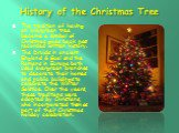 History of the Christmas Tree. The tradition of having an evergreen tree become a symbol of Christmas goes back past recorded written history. The Druids in ancient England & Gual and the Romans in Europe both used evergreen branches to decorate their homes and public buildings to celebrate the