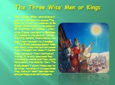 """The Three Wise Men or Kings. The Three Wise were always a part of the Nativity scene. The story of a visit of wise men to the Christ Child is told in the bible in St.Mathhew 2:1 tells us: """"...Now when Jesus was born in Bethlehem of Judaea in the days of Herod the king, behold, there came wise m"""