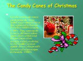 The Candy Canes of Christmas. Candy cane sweet treats made primarily from boiled sugar seem to have first appeared in Europe in the late 1600's to early 1700's. They were made in many different colors (most often white) and shapes (most often straight sticks), evolving to the familiar cane or upsid