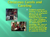Christmas Carols and Caroling. Christmas carols and caroling in the old world was a mix of singing and dancing and was practiced for all festivals throughout the year. When Christmas was firmly established to be celebrated on December 25th, many of the existing carols (or songs) were sung on that da