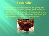 Fruitcake. Fruitcake is for many families the giving and receiving of a favorite, though often ridiculed, traditional food. Fruitcake is considered to be a part of many families' Christmas traditions just as important as having a Christmas tree.
