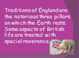 Traditions of England are the notorious three pillars on which the Earth rests. Some aspects of British life are treated with special reverence.