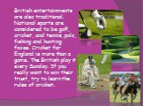 British entertainments are also traditional. National sports are considered to be golf, cricket, and tennis, polo, fishing and hunting foxes. Cricket for England is more than a game. The British play it every Sunday. If you really want to win their trust, try to learn the rules of cricket.