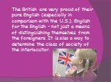 The British are very proud of their pure English (especially in comparison with the U.S.). English for the English - not just a means of distinguishing themselves from the foreigners. It is also a way to determine the class of society of the interlocutor.