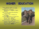 HIGHER EDUCATION. Higher education begins at 18 and usually lasts three or four years. Students go to universities, polytechnics or colleges of higher education. There are now about 80 universities in Great Britain. The academic year is divided into three terms. Terminal examinations are held at the