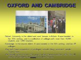 OXFORD AND CAMBRIDGE. Oxford University is the oldest and most famous in Britain. It was founded in the 12-th century and is a collection of colleges with more then 12,000 students and 1,000 teachers. Cambridge is the second oldest. It was founded in the 13-th century and has 27 colleges. They both