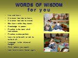 WORDS OF WISDOM f o r y o u. Live and learn. It is never too late to learn. It is never too late to mend. Men learn while they teach. Knowledge is power. Practice is the best of all instructions. Practice makes perfect. Learn to write well, or not to write at all. Language is the dress of thought. T