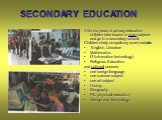 SECONDARY EDUCATION. After six years of primary education children take exams in core subjects and go to a secondary school. Children study compulsory (core) subjects: English, Literature Mathematics IT (information technology) Religious Education and optional courses: one foreign language one scien