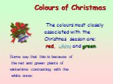 The colours most closely associated with the Christmas season are: red, white and green. Colours of Christmas  . Some say that this is because of the red and green plants of wintertime contrasting with the white snow.