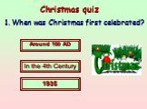 Christmas quiz. 1. When was Christmas first celebrated? Around 100 AD In the 4th Century 1935