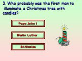 3. Who probably was the first man to illuminate a Christmas tree with candles? Pope John I Martin Luther St.Nicolas